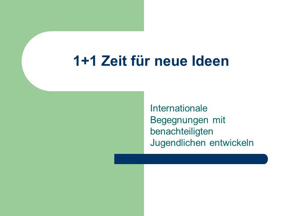 1+1 Zeit für neue Ideen Internationale Begegnungen mit benachteiligten Jugendlichen entwickeln