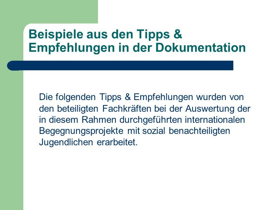 Beispiele aus den Tipps & Empfehlungen in der Dokumentation Die folgenden Tipps & Empfehlungen wurden von den beteiligten Fachkräften bei der Auswertung der in diesem Rahmen durchgeführten internationalen Begegnungsprojekte mit sozial benachteiligten Jugendlichen erarbeitet.
