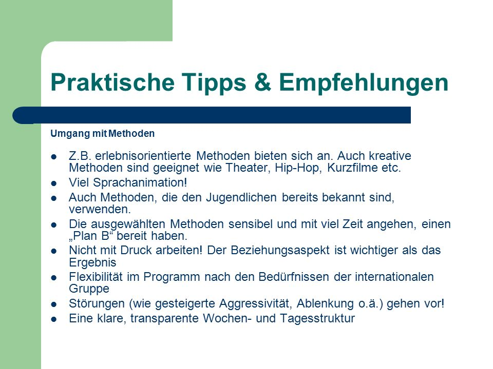 Praktische Tipps & Empfehlungen Umgang mit Methoden Z.B. erlebnisorientierte Methoden bieten sich an. Auch kreative Methoden sind geeignet wie Theater