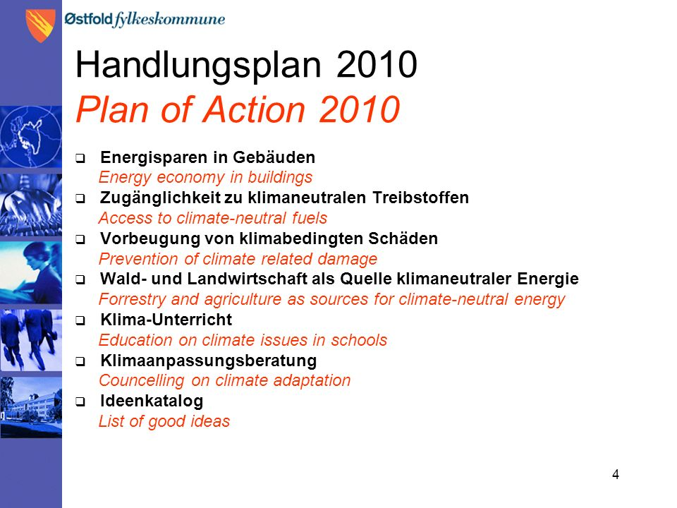 4 Handlungsplan 2010 Plan of Action 2010  Energisparen in Gebäuden Energy economy in buildings  Zugänglichkeit zu klimaneutralen Treibstoffen Access to climate-neutral fuels  Vorbeugung von klimabedingten Schäden Prevention of climate related damage  Wald- und Landwirtschaft als Quelle klimaneutraler Energie Forrestry and agriculture as sources for climate-neutral energy  Klima-Unterricht Education on climate issues in schools  Klimaanpassungsberatung Councelling on climate adaptation  Ideenkatalog List of good ideas