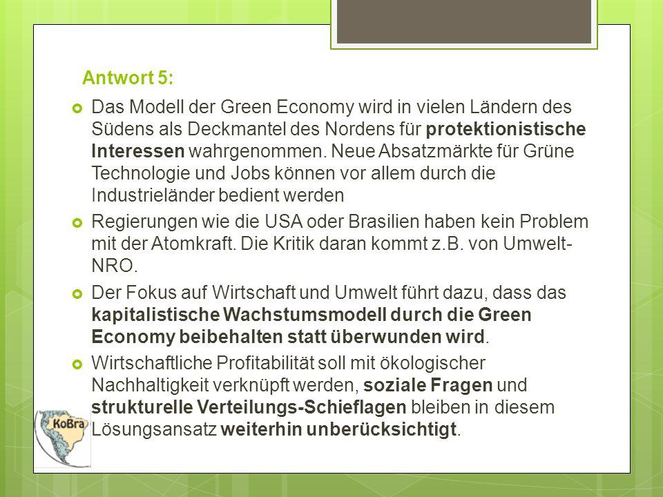 Antwort 5:  Das Modell der Green Economy wird in vielen Ländern des Südens als Deckmantel des Nordens für protektionistische Interessen wahrgenommen.