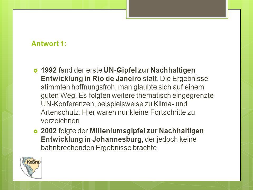 Antwort 1:  1992 fand der erste UN-Gipfel zur Nachhaltigen Entwicklung in Rio de Janeiro statt.