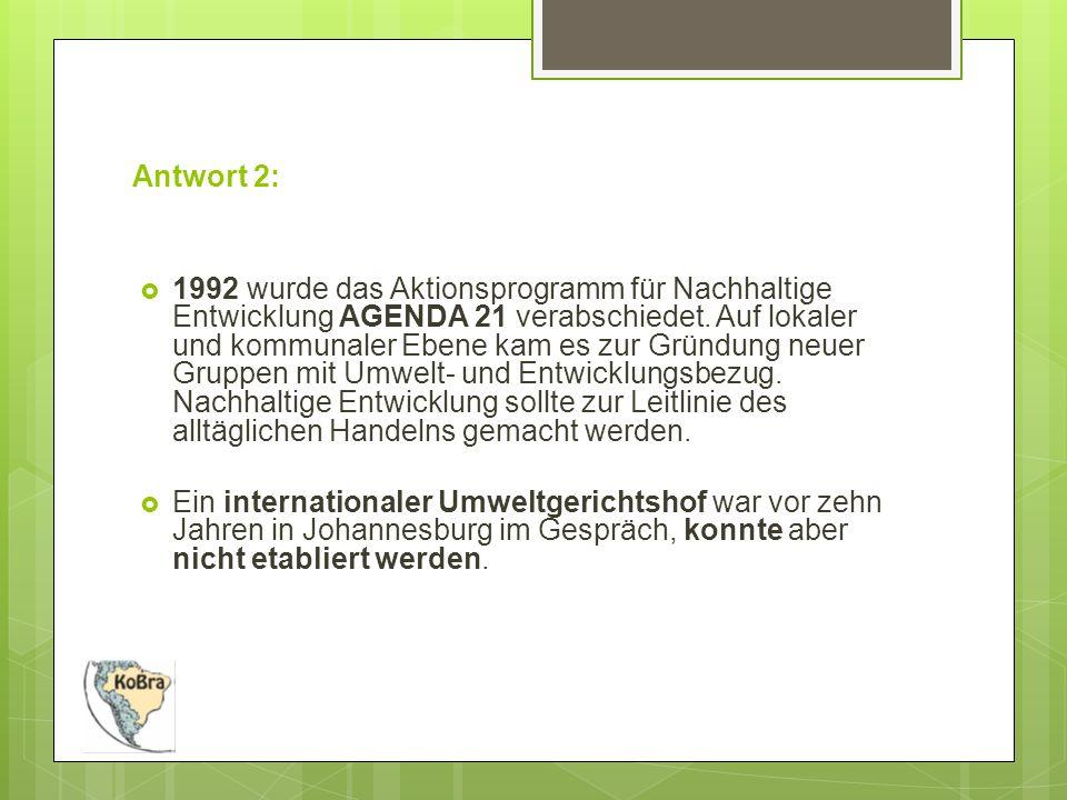 Antwort 2:  1992 wurde das Aktionsprogramm für Nachhaltige Entwicklung AGENDA 21 verabschiedet.