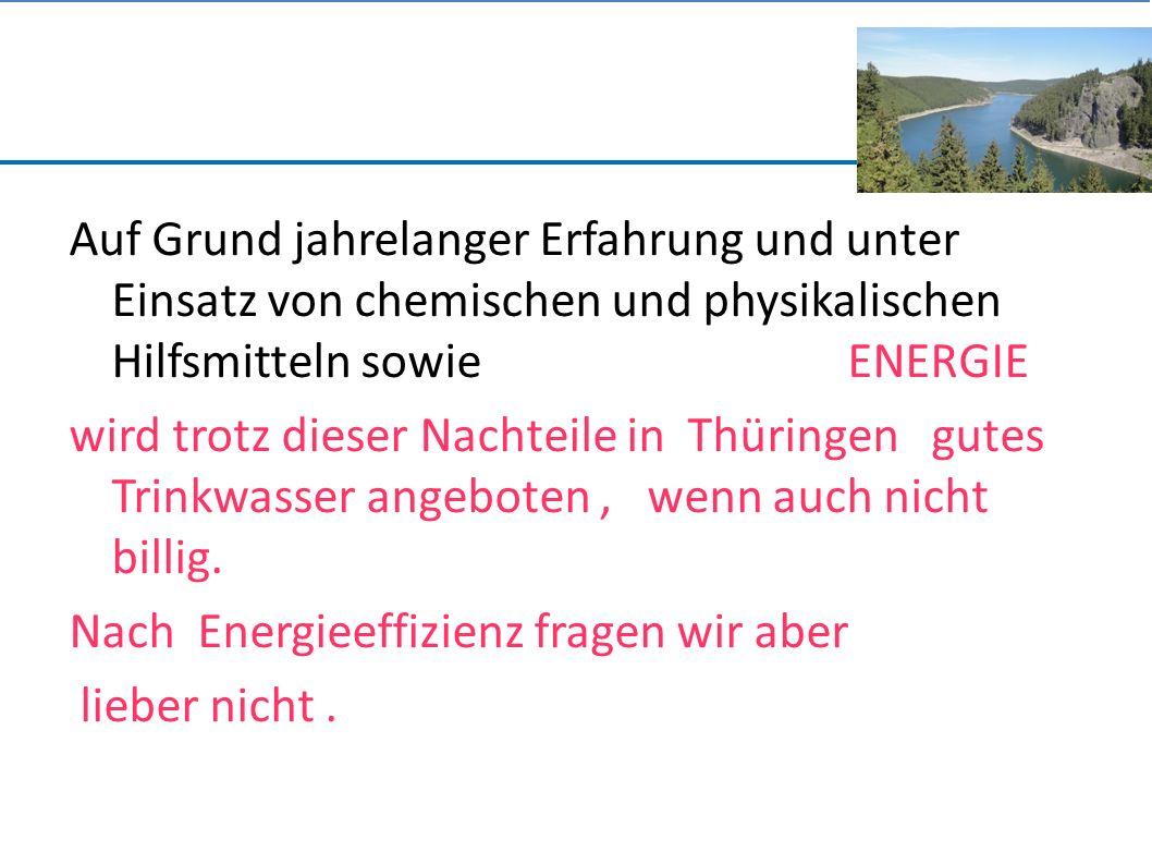 Auf Grund jahrelanger Erfahrung und unter Einsatz von chemischen und physikalischen Hilfsmitteln sowie ENERGIE wird trotz dieser Nachteile in Thüringen gutes Trinkwasser angeboten, wenn auch nicht billig.