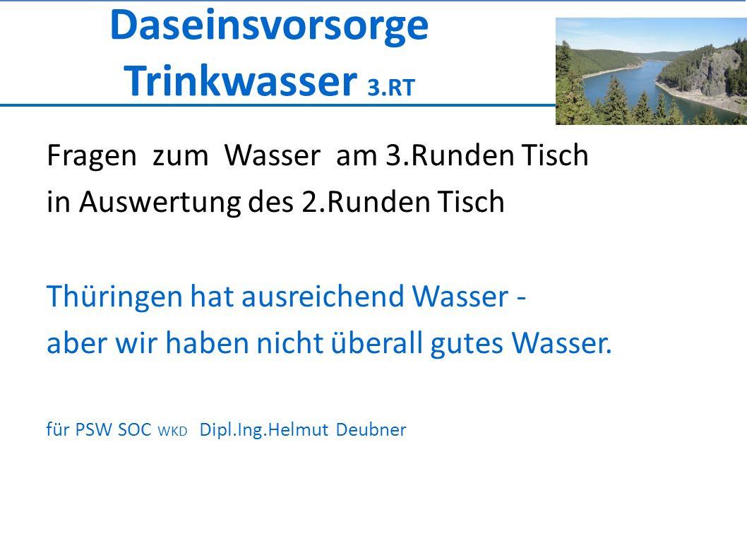 Daseinsvorsorge Trinkwasser 3.RT Fragen zum Wasser am 3.Runden Tisch in Auswertung des 2.Runden Tisch Thüringen hat ausreichend Wasser - aber wir haben nicht überall gutes Wasser.