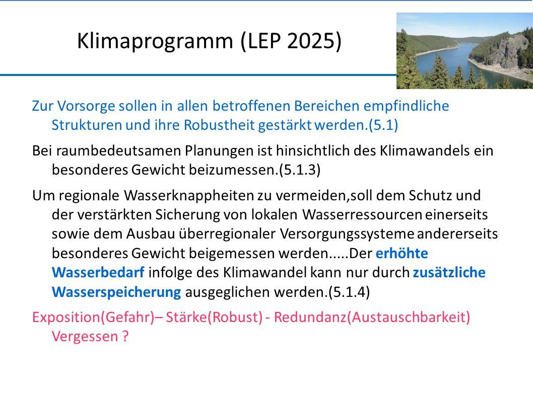 Klimaprogramm (LEP 2025) Zur Vorsorge sollen in allen betroffenen Bereichen empfindliche Strukturen und ihre Robustheit gestärkt werden.(5.1) Bei raumbedeutsamen Planungen ist hinsichtlich des Klimawandels ein besonderes Gewicht beizumessen.(5.1.3) Um regionale Wasserknappheiten zu vermeiden,soll dem Schutz und der verstärkten Sicherung von lokalen Wasserressourcen einerseits sowie dem Ausbau überregionaler Versorgungssysteme andererseits besonderes Gewicht beigemessen werden.....Der erhöhte Wasserbedarf infolge des Klimawandel kann nur durch zusätzliche Wasserspeicherung ausgeglichen werden.(5.1.4) Exposition(Gefahr)– Stärke(Robust) - Redundanz(Austauschbarkeit) Vergessen