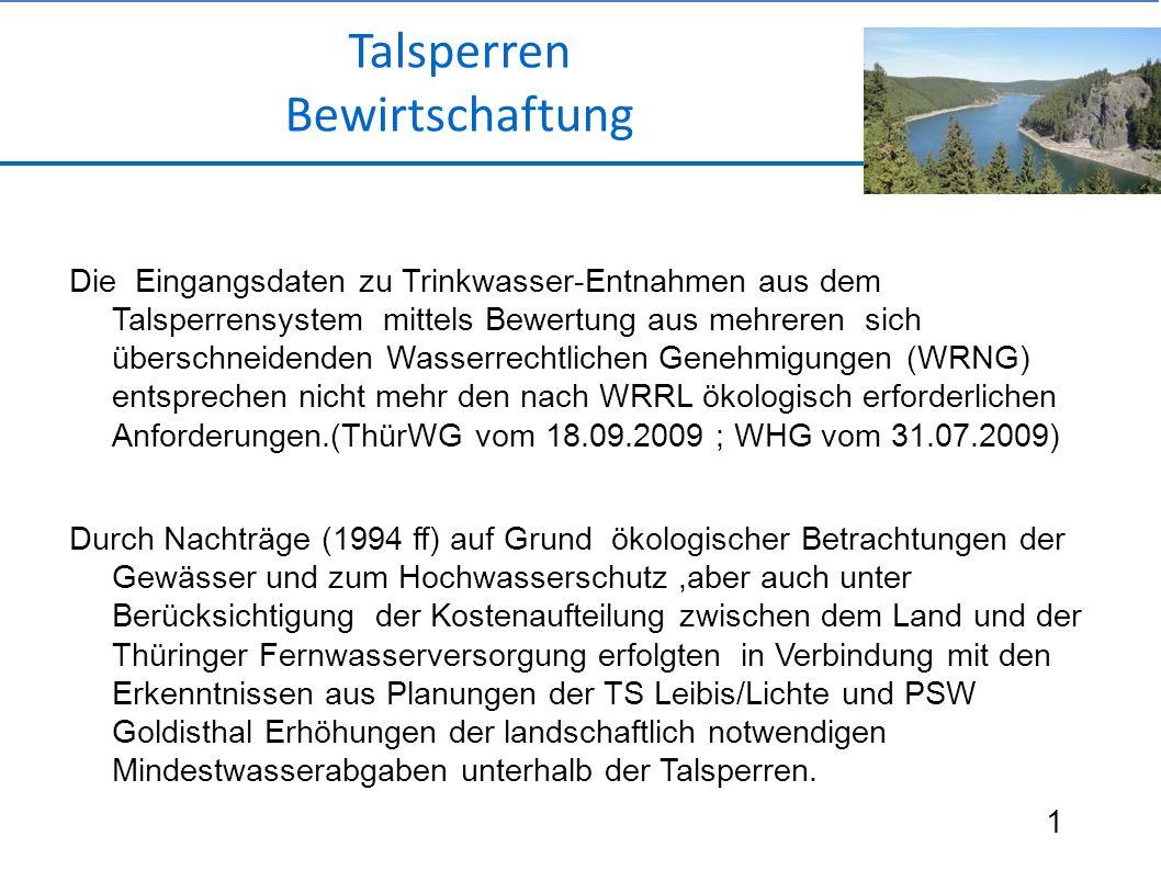 Die Eingangsdaten zu Trinkwasser-Entnahmen aus dem Talsperrensystem mittels Bewertung aus mehreren sich überschneidenden Wasserrechtlichen Genehmigungen (WRNG) entsprechen nicht mehr den nach WRRL ökologisch erforderlichen Anforderungen.(ThürWG vom 18.09.2009 ; WHG vom 31.07.2009) Durch Nachträge (1994 ff) auf Grund ökologischer Betrachtungen der Gewässer und zum Hochwasserschutz,aber auch unter Berücksichtigung der Kostenaufteilung zwischen dem Land und der Thüringer Fernwasserversorgung erfolgten in Verbindung mit den Erkenntnissen aus Planungen der TS Leibis/Lichte und PSW Goldisthal Erhöhungen der landschaftlich notwendigen Mindestwasserabgaben unterhalb der Talsperren.