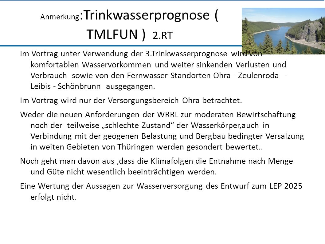 Anmerkung :Trinkwasserprognose ( TMLFUN ) 2.RT Im Vortrag unter Verwendung der 3.Trinkwasserprognose wird von komfortablen Wasservorkommen und weiter sinkenden Verlusten und Verbrauch sowie von den Fernwasser Standorten Ohra - Zeulenroda - Leibis - Schönbrunn ausgegangen.
