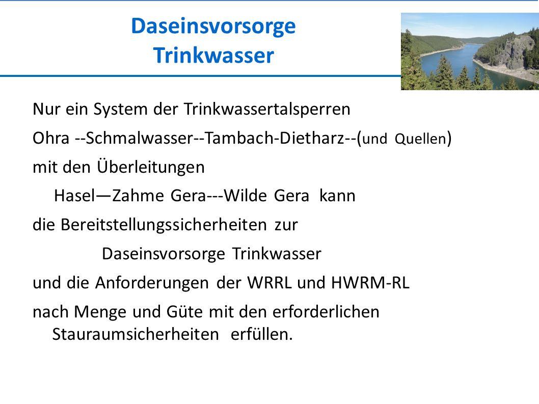 Daseinsvorsorge Trinkwasser Nur ein System der Trinkwassertalsperren Ohra --Schmalwasser--Tambach-Dietharz--( und Quellen ) mit den Überleitungen Hasel—Zahme Gera---Wilde Gera kann die Bereitstellungssicherheiten zur Daseinsvorsorge Trinkwasser und die Anforderungen der WRRL und HWRM-RL nach Menge und Güte mit den erforderlichen Stauraumsicherheiten erfüllen.