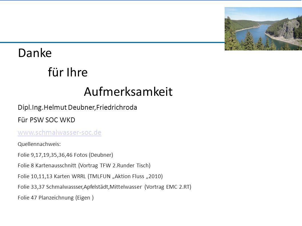 """Danke für Ihre Aufmerksamkeit Dipl.Ing.Helmut Deubner,Friedrichroda Für PSW SOC WKD www.schmalwasser-soc.de Quellennachweis: Folie 9,17,19,35,36,46 Fotos (Deubner) Folie 8 Kartenausschnitt (Vortrag TFW 2.Runder Tisch) Folie 10,11,13 Karten WRRL (TMLFUN """"Aktion Fluss """"2010) Folie 33,37 Schmalwassser,Apfelstädt,Mittelwasser (Vortrag EMC 2.RT) Folie 47 Planzeichnung (Eigen )"""