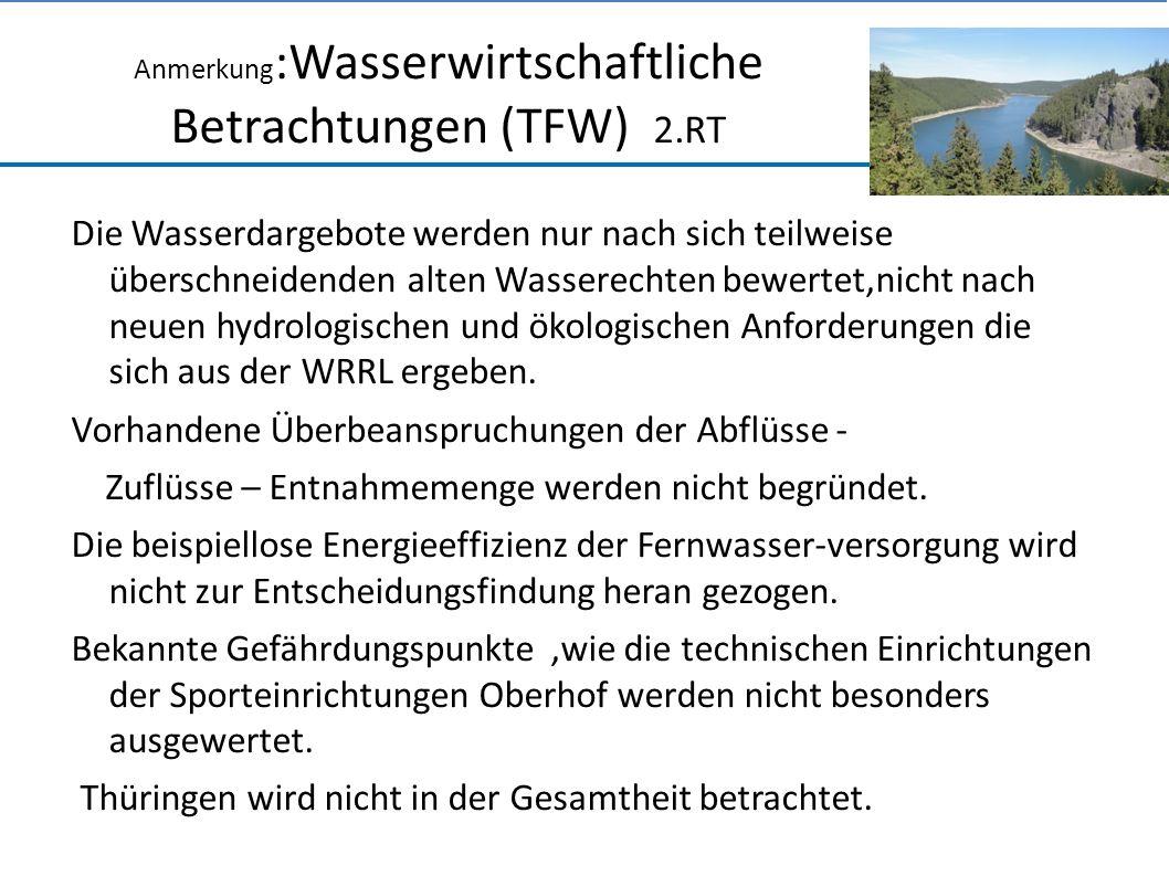 Anmerkung :Wasserwirtschaftliche Betrachtungen (TFW) 2.RT Die Wasserdargebote werden nur nach sich teilweise überschneidenden alten Wasserechten bewertet,nicht nach neuen hydrologischen und ökologischen Anforderungen die sich aus der WRRL ergeben.