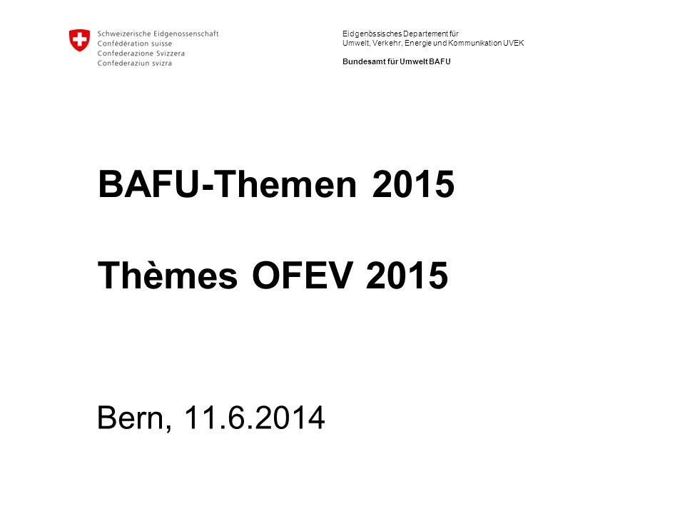 Eidgenössisches Departement für Umwelt, Verkehr, Energie und Kommunikation UVEK Bundesamt für Umwelt BAFU BAFU-Themen 2015 Thèmes OFEV 2015 Bern, 11.6.2014