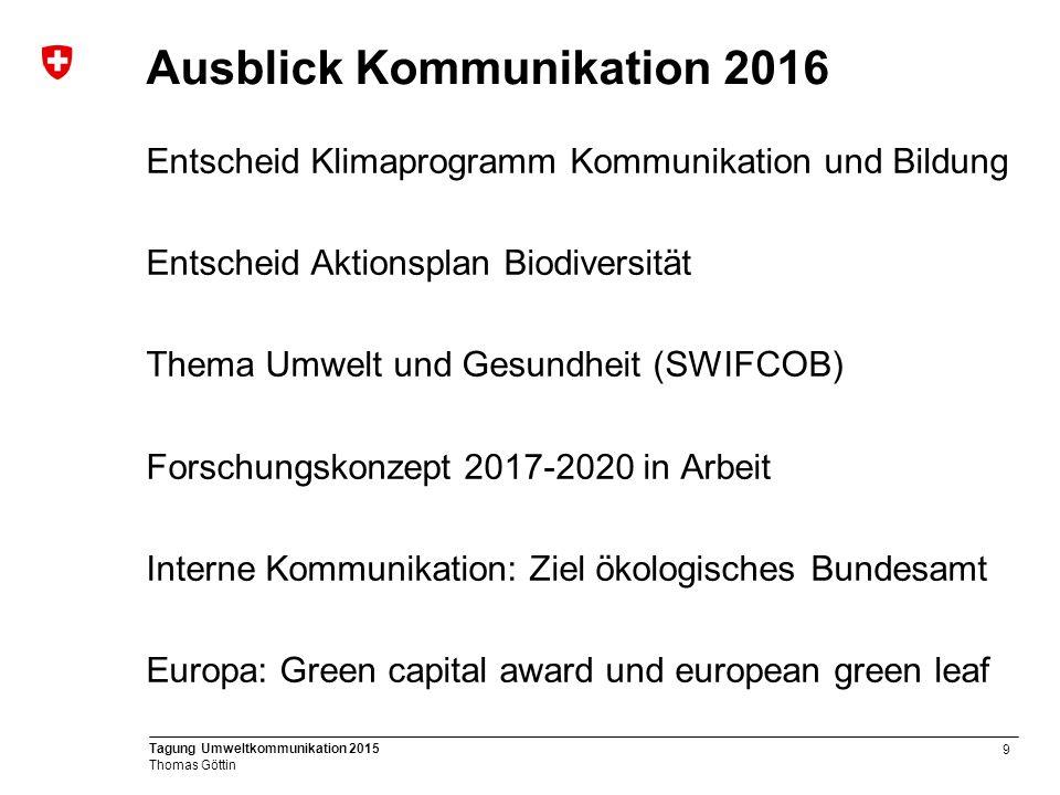 9 Tagung Umweltkommunikation 2015 Thomas Göttin Ausblick Kommunikation 2016 Entscheid Klimaprogramm Kommunikation und Bildung Entscheid Aktionsplan Biodiversität Thema Umwelt und Gesundheit (SWIFCOB) Forschungskonzept 2017-2020 in Arbeit Interne Kommunikation: Ziel ökologisches Bundesamt Europa: Green capital award und european green leaf