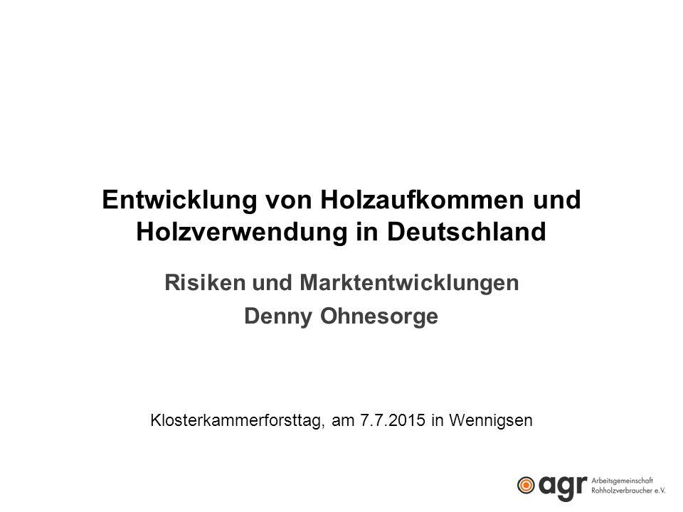 Entwicklung von Holzaufkommen und Holzverwendung in Deutschland Risiken und Marktentwicklungen Denny Ohnesorge Klosterkammerforsttag, am 7.7.2015 in Wennigsen