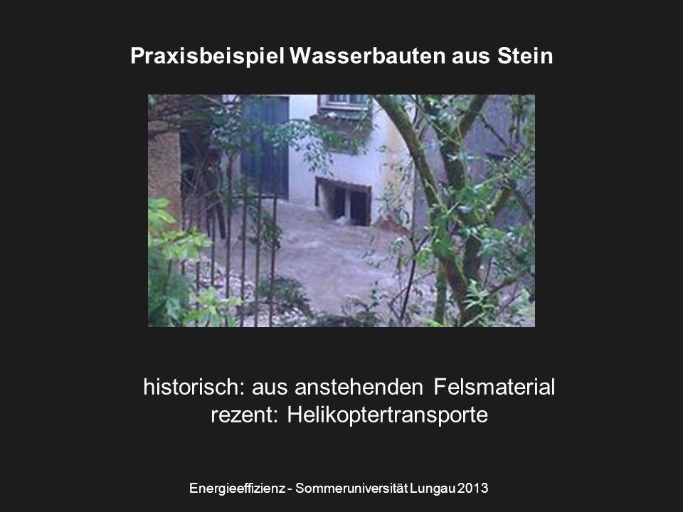 Energieeffizienz - Sommeruniversität Lungau 2013 Praxisbeispiel Wasserbauten aus Stein historisch: aus anstehenden Felsmaterial rezent: Helikoptertransporte