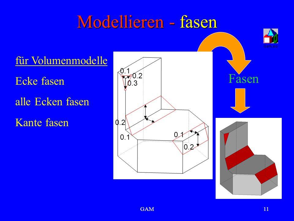 GAM11 Modellieren - fasen für Volumenmodelle Ecke fasen alle Ecken fasen Kante fasen Fasen 0.1 0.2 0.3 0.1 0.2 0.1