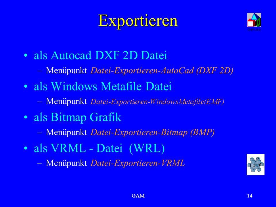 GAM14 Exportieren als Autocad DXF 2D Datei –Menüpunkt Datei-Exportieren-AutoCad (DXF 2D) als Windows Metafile Datei –Menüpunkt Datei-Exportieren-WindowsMetafile(EMF) als Bitmap Grafik –Menüpunkt Datei-Exportieren-Bitmap (BMP) als VRML - Datei (WRL) –Menüpunkt Datei-Exportieren-VRML