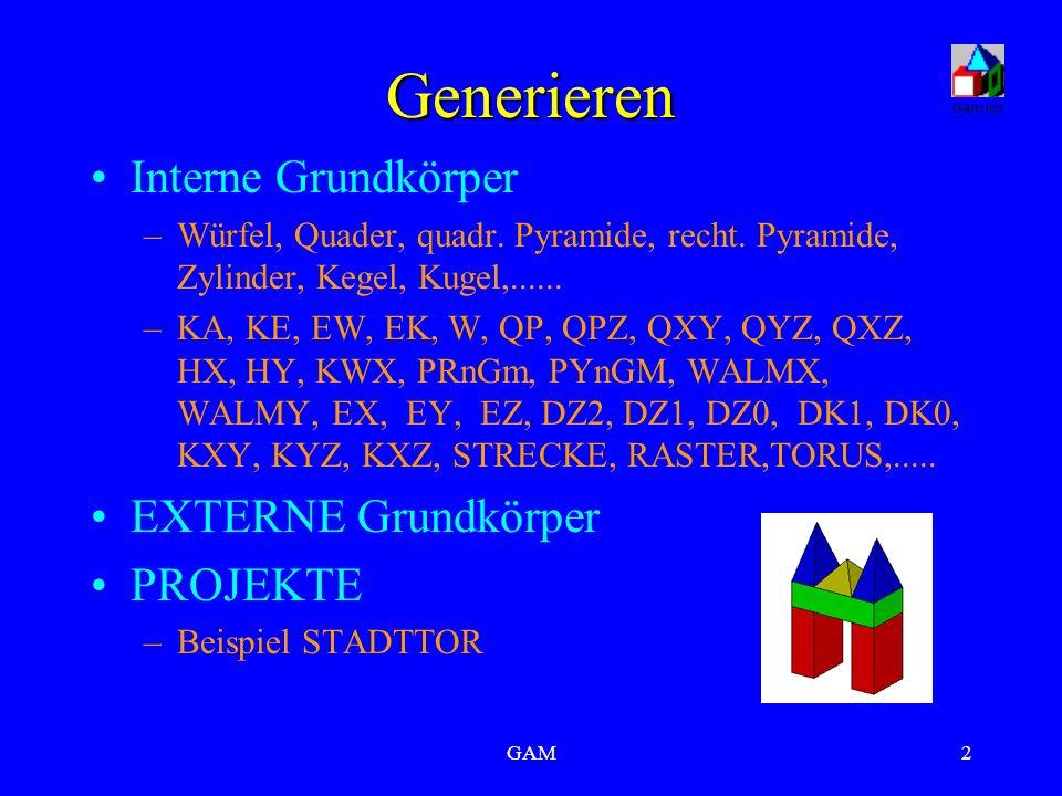 GAM2 Generieren Interne Grundkörper –Würfel, Quader, quadr. Pyramide, recht. Pyramide, Zylinder, Kegel, Kugel,...... –KA, KE, EW, EK, W, QP, QPZ, QXY,