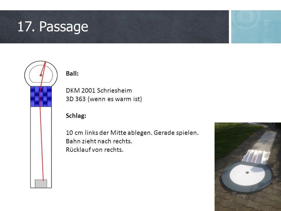 17. Passage Ball: DKM 2001 Schriesheim 3D 363 (wenn es warm ist) Schlag: 10 cm links der Mitte ablegen. Gerade spielen. Bahn zieht nach rechts. Rückla
