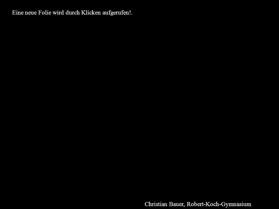 Eine neue Folie wird durch Klicken aufgerufen!. Christian Bauer, Robert-Koch-Gymnasium