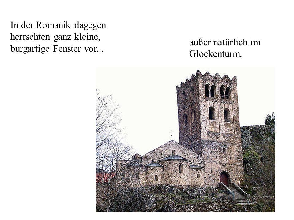 In der Romanik dagegen herrschten ganz kleine, burgartige Fenster vor... außer natürlich im Glockenturm.