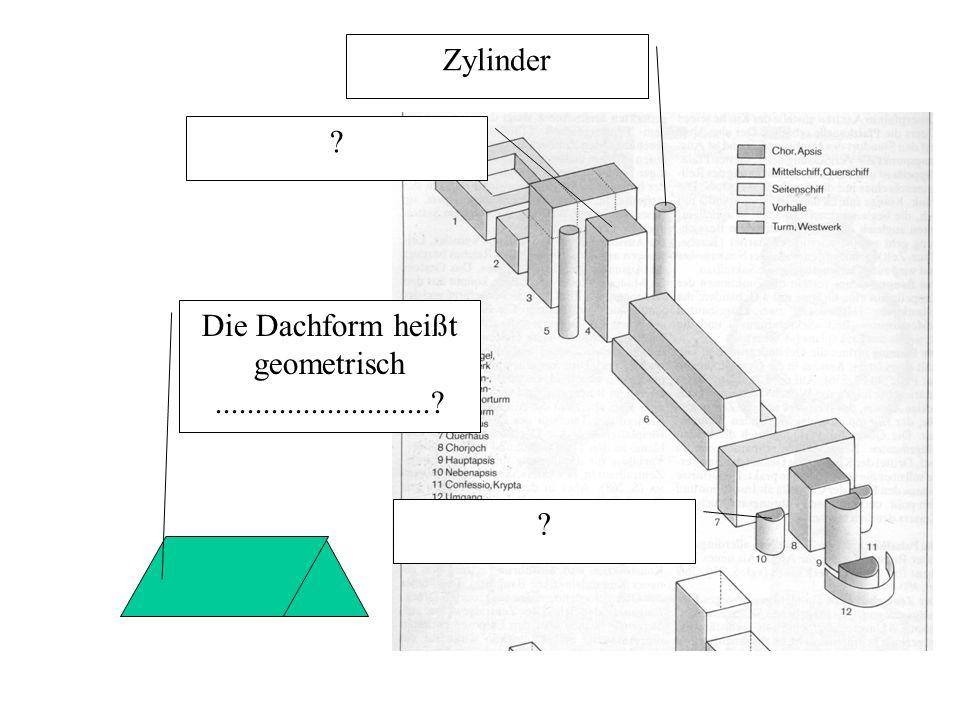 Zylinder ? ? Die Dachform heißt geometrisch...........................?