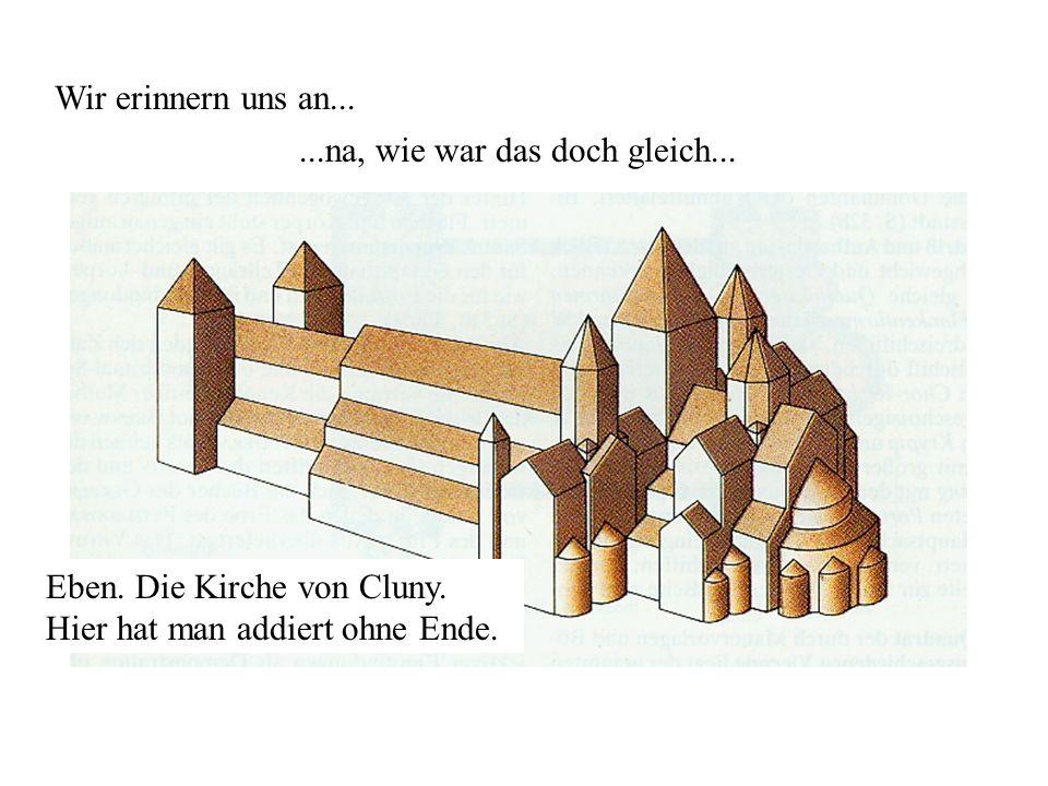 Wir erinnern uns an......na, wie war das doch gleich... Eben. Die Kirche von Cluny. Hier hat man addiert ohne Ende.