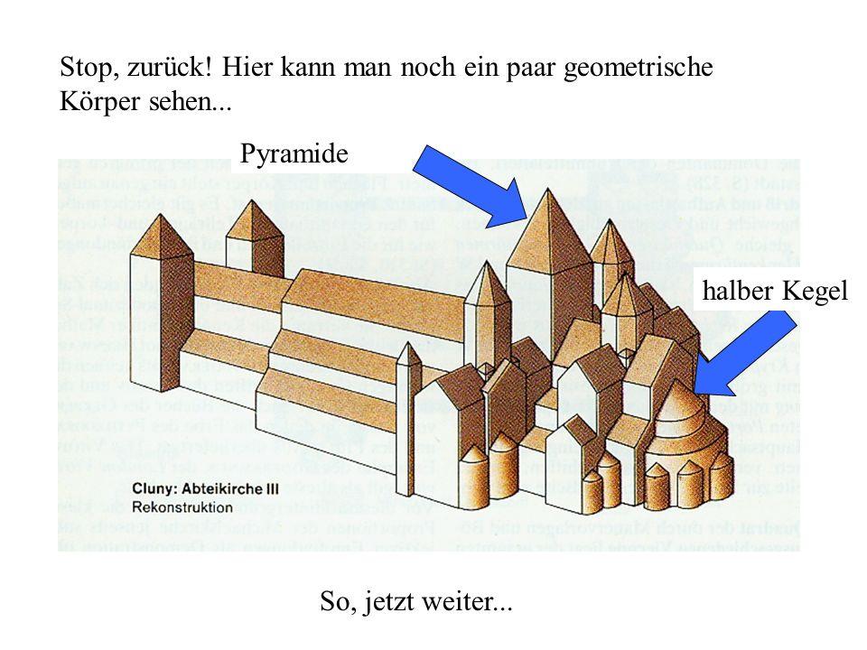 Stop, zurück! Hier kann man noch ein paar geometrische Körper sehen... Pyramide halber Kegel So, jetzt weiter...