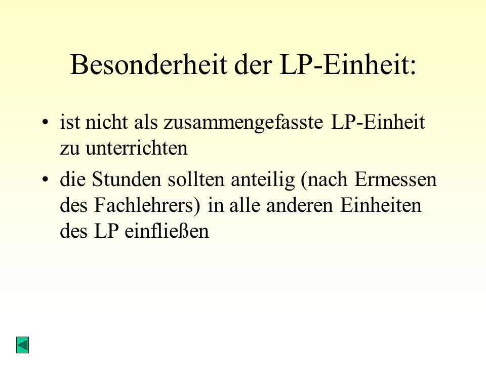 Besonderheit der LP-Einheit: ist nicht als zusammengefasste LP-Einheit zu unterrichten die Stunden sollten anteilig (nach Ermessen des Fachlehrers) in alle anderen Einheiten des LP einfließen