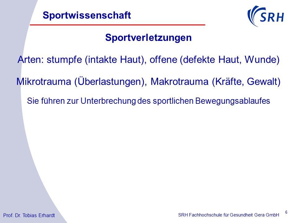 SRH Fachhochschule für Gesundheit Gera GmbH Sportverletzungen Arten: stumpfe (intakte Haut), offene (defekte Haut, Wunde) Mikrotrauma (Überlastungen), Makrotrauma (Kräfte, Gewalt) Sie führen zur Unterbrechung des sportlichen Bewegungsablaufes Sportwissenschaft Prof.