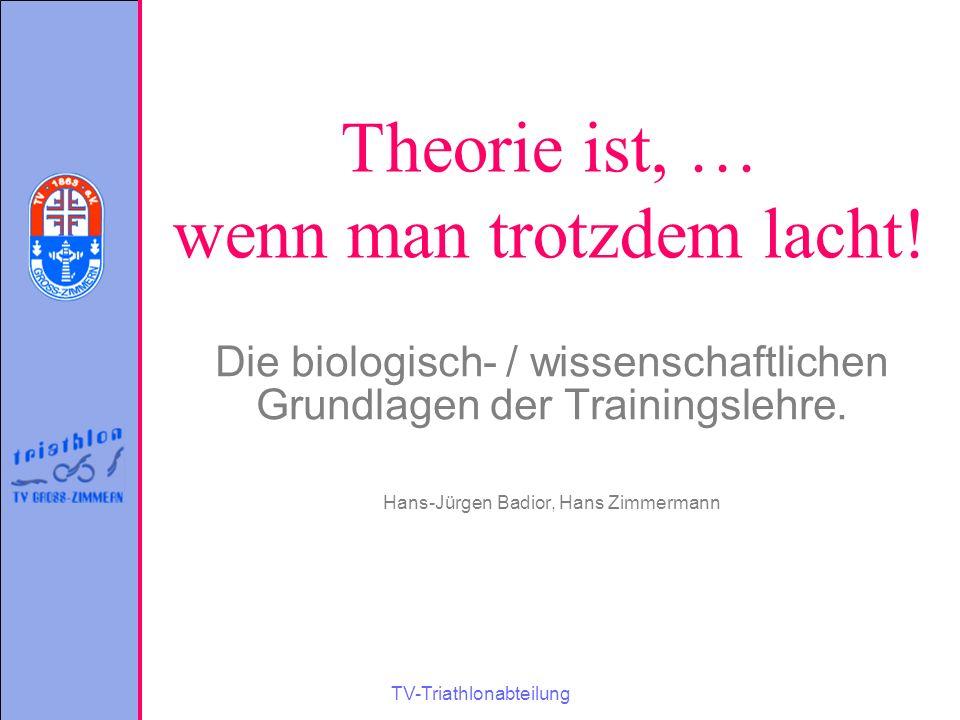 TV-Triathlonabteilung Theorie ist, … wenn man trotzdem lacht! Die biologisch- / wissenschaftlichen Grundlagen der Trainingslehre. Hans-Jürgen Badior,
