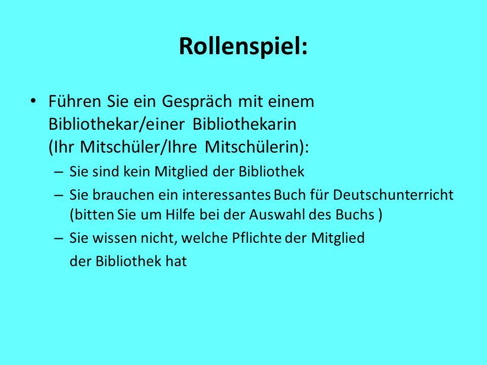 Rollenspiel: Führen Sie ein Gespräch mit einem Bibliothekar/einer Bibliothekarin (Ihr Mitschüler/Ihre Mitschülerin): – Sie sind kein Mitglied der Bibliothek – Sie brauchen ein interessantes Buch für Deutschunterricht (bitten Sie um Hilfe bei der Auswahl des Buchs ) – Sie wissen nicht, welche Pflichte der Mitglied der Bibliothek hat