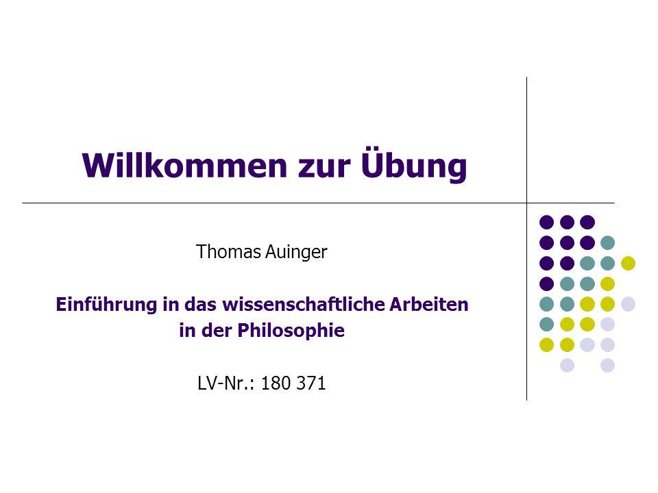 Willkommen zur Übung Thomas Auinger Einführung in das wissenschaftliche Arbeiten in der Philosophie LV-Nr.: 180 371