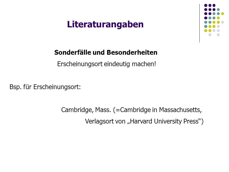 Literaturangaben Sonderfälle und Besonderheiten Erscheinungsort eindeutig machen! Bsp. für Erscheinungsort: Cambridge, Mass. (=Cambridge in Massachuse