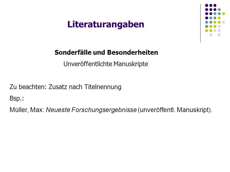 Literaturangaben Sonderfälle und Besonderheiten Unveröffentlichte Manuskripte Zu beachten: Zusatz nach Titelnennung Bsp.: Müller, Max: Neueste Forschungsergebnisse (unveröffentl.