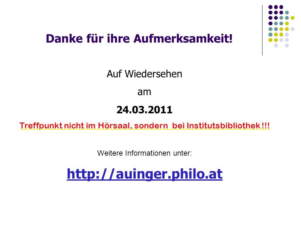 Danke für ihre Aufmerksamkeit! Auf Wiedersehen am 24.03.2011 Treffpunkt nicht im Hörsaal, sondern bei Institutsbibliothek !!! Weitere Informationen un
