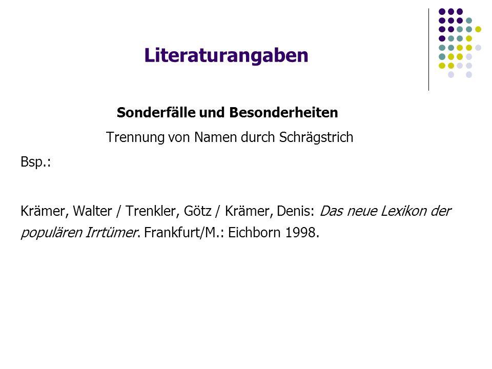 Literaturangaben Sonderfälle und Besonderheiten Trennung von Namen durch Schrägstrich Bsp.: Krämer, Walter / Trenkler, Götz / Krämer, Denis: Das neue Lexikon der populären Irrtümer.