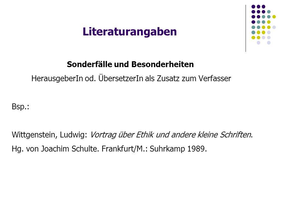 Literaturangaben Sonderfälle und Besonderheiten HerausgeberIn od. ÜbersetzerIn als Zusatz zum Verfasser Bsp.: Wittgenstein, Ludwig: Vortrag über Ethik