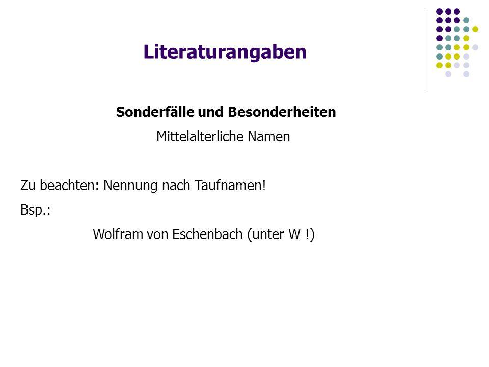 Literaturangaben Sonderfälle und Besonderheiten Mittelalterliche Namen Zu beachten: Nennung nach Taufnamen! Bsp.: Wolfram von Eschenbach (unter W !)