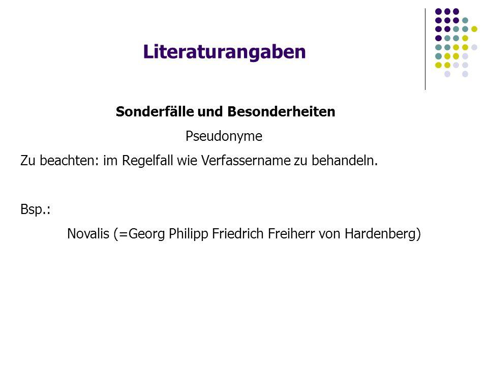 Literaturangaben Sonderfälle und Besonderheiten Pseudonyme Zu beachten: im Regelfall wie Verfassername zu behandeln. Bsp.: Novalis (=Georg Philipp Fri