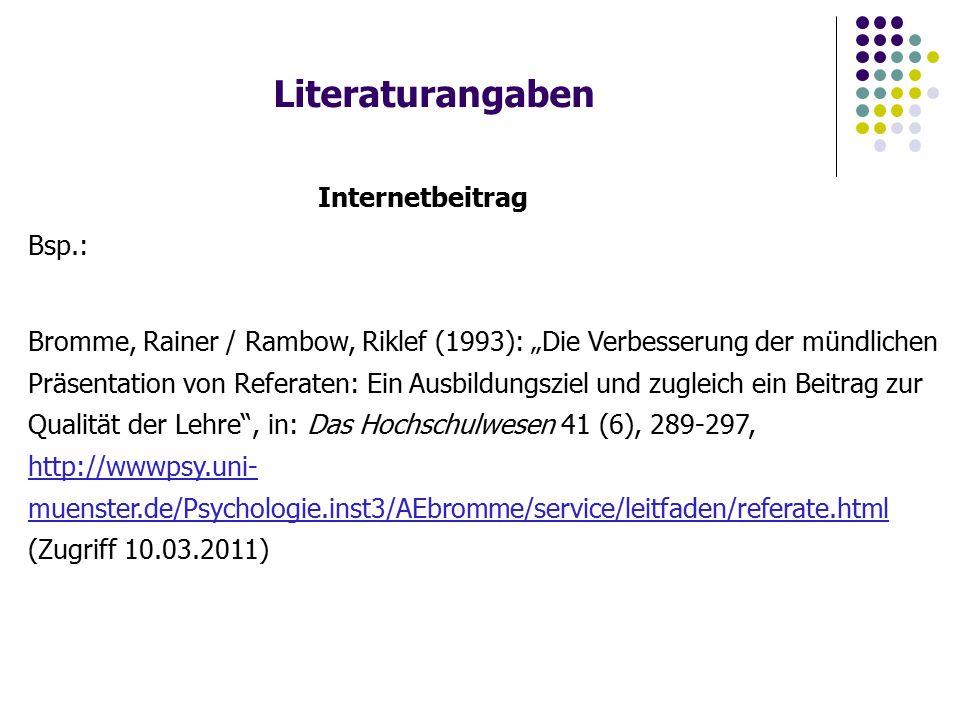 """Literaturangaben Internetbeitrag Bsp.: Bromme, Rainer / Rambow, Riklef (1993): """"Die Verbesserung der mündlichen Präsentation von Referaten: Ein Ausbildungsziel und zugleich ein Beitrag zur Qualität der Lehre , in: Das Hochschulwesen 41 (6), 289-297, http://wwwpsy.uni- muenster.de/Psychologie.inst3/AEbromme/service/leitfaden/referate.html (Zugriff 10.03.2011) http://wwwpsy.uni- muenster.de/Psychologie.inst3/AEbromme/service/leitfaden/referate.html"""