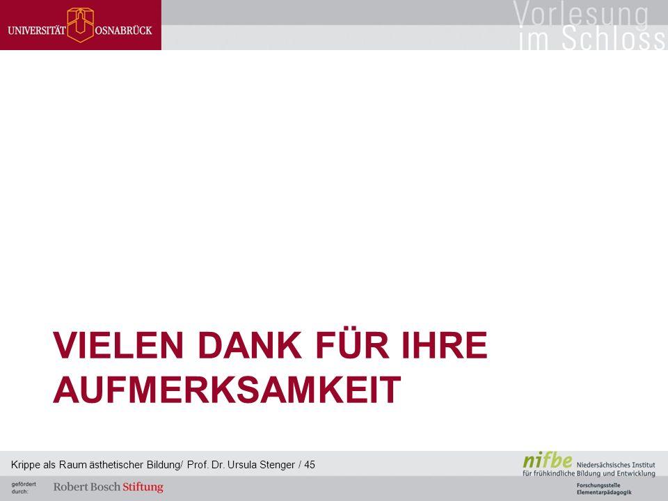 VIELEN DANK FÜR IHRE AUFMERKSAMKEIT Krippe als Raum ästhetischer Bildung/ Prof. Dr. Ursula Stenger / 45