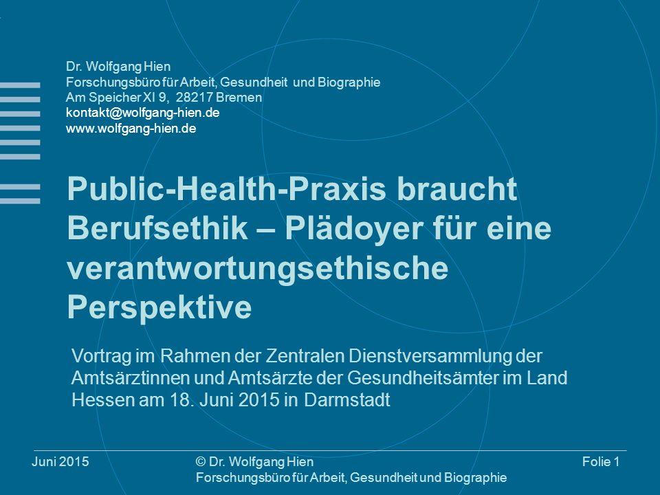 Juni 2015© Dr. Wolfgang Hien Forschungsbüro für Arbeit, Gesundheit und Biographie Folie 1 Public-Health-Praxis braucht Berufsethik – Plädoyer für eine