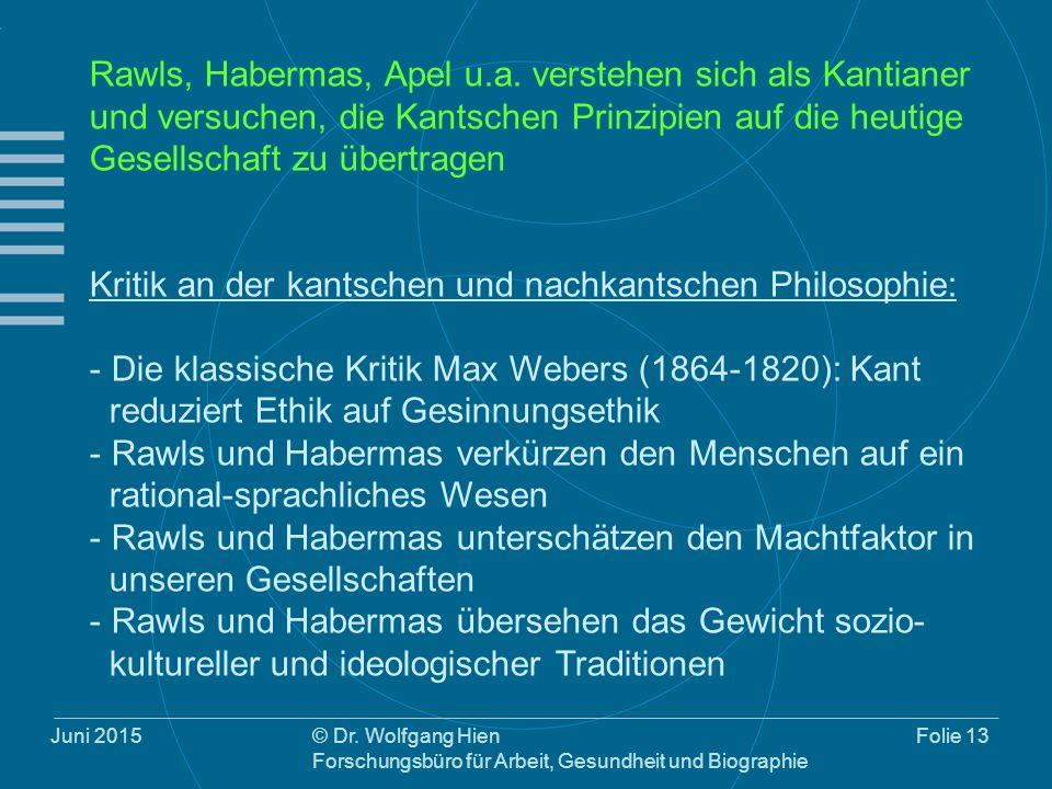 Juni 2015© Dr. Wolfgang Hien Forschungsbüro für Arbeit, Gesundheit und Biographie Folie 13 Rawls, Habermas, Apel u.a. verstehen sich als Kantianer und