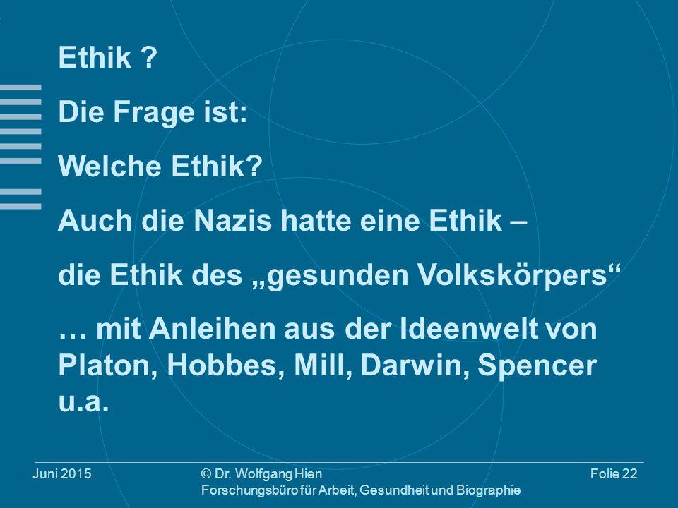 Juni 2015© Dr. Wolfgang Hien Forschungsbüro für Arbeit, Gesundheit und Biographie Folie 22 Ethik ? Die Frage ist: Welche Ethik? Auch die Nazis hatte e