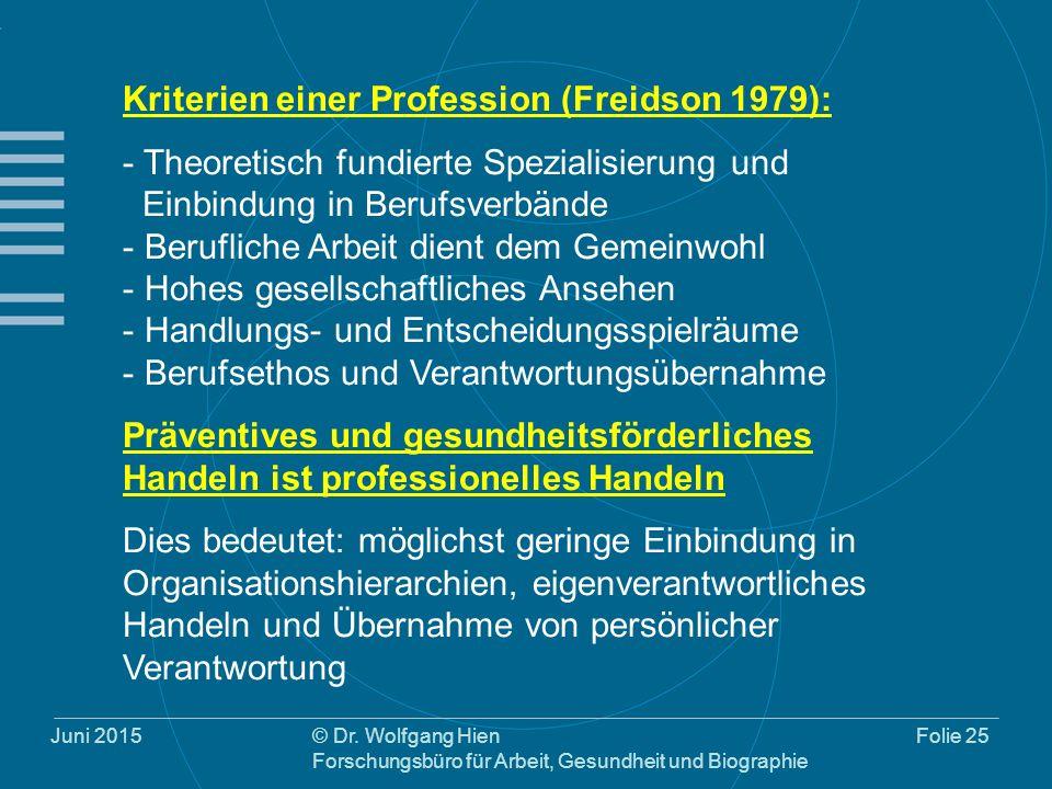 Juni 2015© Dr. Wolfgang Hien Forschungsbüro für Arbeit, Gesundheit und Biographie Folie 25 Kriterien einer Profession (Freidson 1979): - Theoretisch f