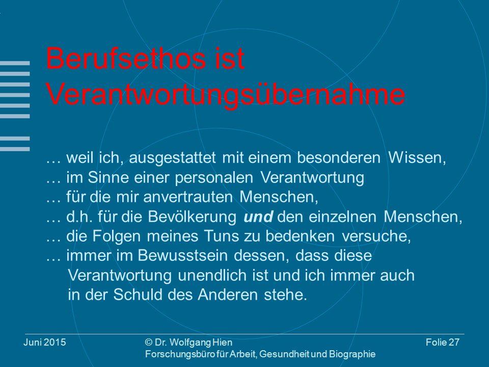 Juni 2015© Dr. Wolfgang Hien Forschungsbüro für Arbeit, Gesundheit und Biographie Folie 27 Berufsethos ist Verantwortungsübernahme … weil ich, ausgest