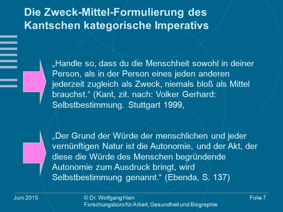 Juni 2015© Dr. Wolfgang Hien Forschungsbüro für Arbeit, Gesundheit und Biographie Folie 7 Die Zweck-Mittel-Formulierung des Kantschen kategorische Imp