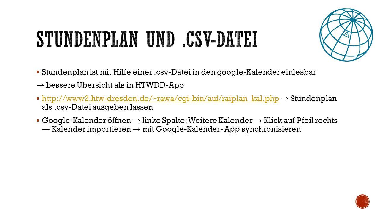  Stundenplan ist mit Hilfe einer.csv-Datei in den google-Kalender einlesbar → bessere Übersicht als in HTWDD-App  http://www2.htw-dresden.de/~rawa/cgi-bin/auf/raiplan_kal.php → Stundenplan als.csv-Datei ausgeben lassen http://www2.htw-dresden.de/~rawa/cgi-bin/auf/raiplan_kal.php  Google-Kalender öffnen → linke Spalte: Weitere Kalender → Klick auf Pfeil rechts → Kalender importieren → mit Google-Kalender- App synchronisieren
