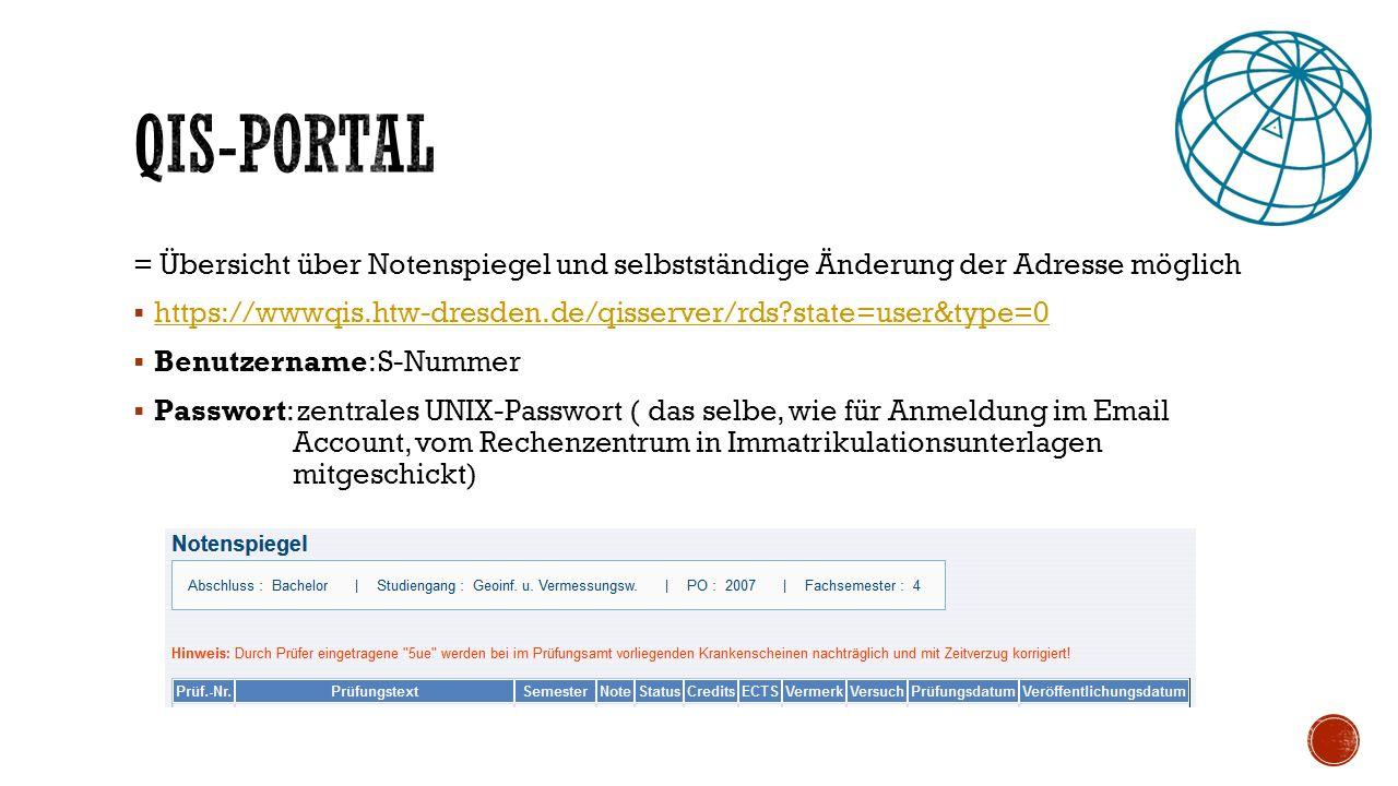 = Übersicht über Notenspiegel und selbstständige Änderung der Adresse möglich  https://wwwqis.htw-dresden.de/qisserver/rds state=user&type=0 https://wwwqis.htw-dresden.de/qisserver/rds state=user&type=0  Benutzername: S-Nummer  Passwort: zentrales UNIX-Passwort ( das selbe, wie für Anmeldung im Email Account, vom Rechenzentrum in Immatrikulationsunterlagen mitgeschickt)